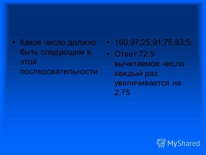 Какое число должно быть следующим в этой последовательности 100;97;25;91;75;83;5; Ответ:72,5 вычитаемое число каждый раз увеличивается на 2,75