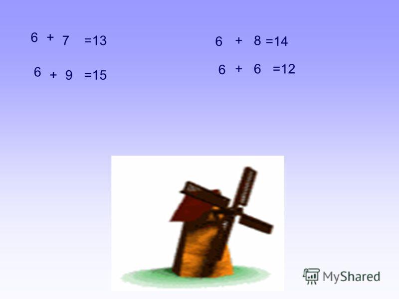 6 7 =13 6 +9 =15 6 +8 =14 6 +6 =12 +