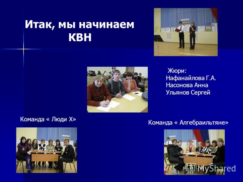 Итак, мы начинаем КВН Жюри: Нафанайлова Г.А. Насонова Анна Ульянов Сергей Команда « Люди Х» Команда « Алгебраильтяне»
