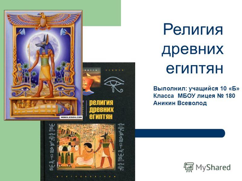 Религия древних египтян Выполнил: учащийся 10 «Б» Класса МБОУ лицея 180 Аникин Всеволод