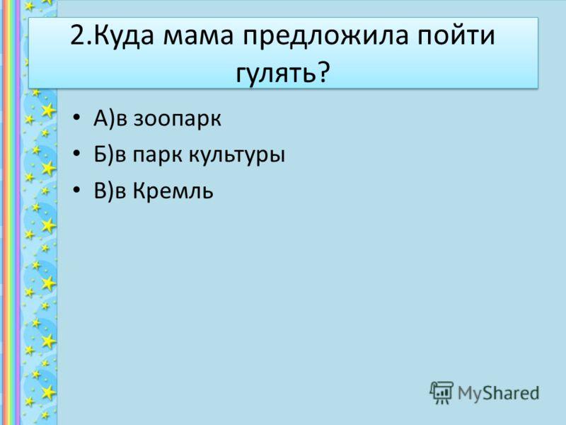 2.Куда мама предложила пойти гулять? А)в зоопарк Б)в парк культуры В)в Кремль