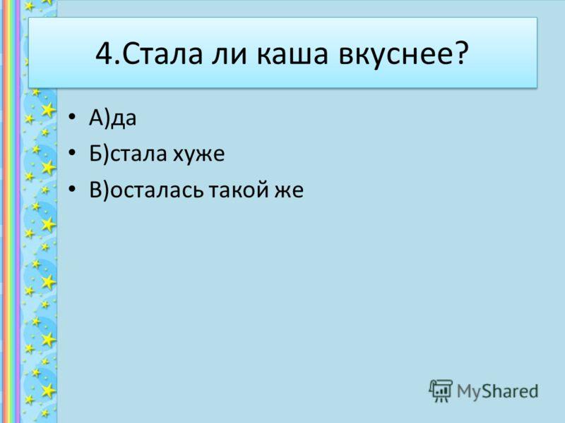 4.Стала ли каша вкуснее? А)да Б)стала хуже В)осталась такой же