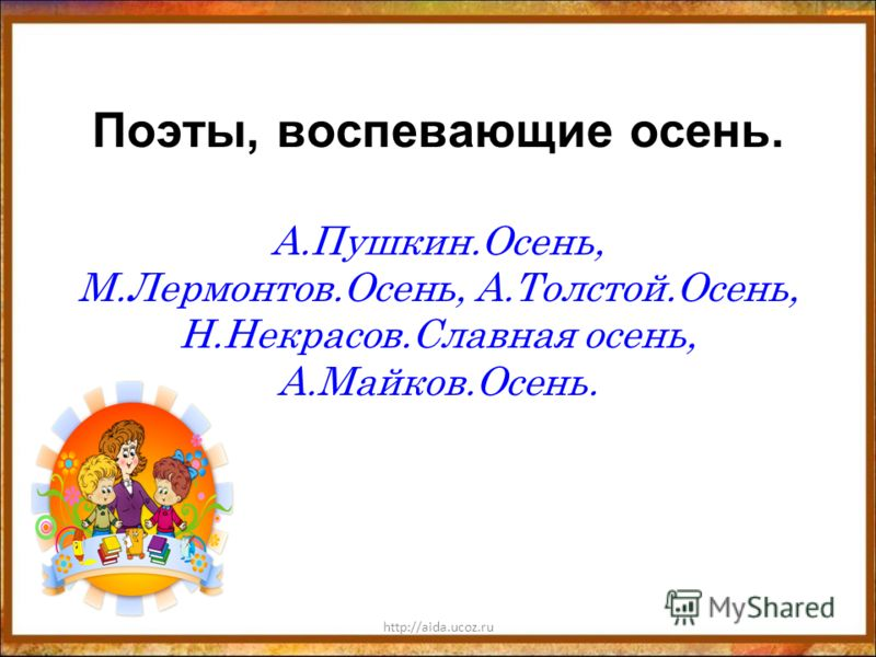 http://aida.ucoz.ru Поэты, воспевающие осень. А.Пушкин.Осень, М.Лермонтов.Осень, А.Толстой.Осень, Н.Некрасов.Славная осень, А.Майков.Осень.