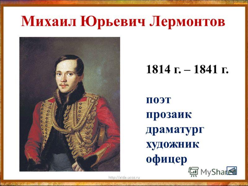 http://aida.ucoz.ru Михаил Юрьевич Лермонтов 1814 г. – 1841 г. поэт прозаик драматург художник офицер
