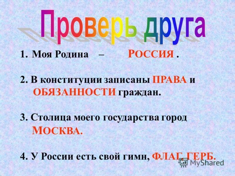 1.Моя Родина – 2. В конституции записаны _______и ____ граждан. 3. Столица моего государства город _____ 4. У России есть свой гимн,_____, __________