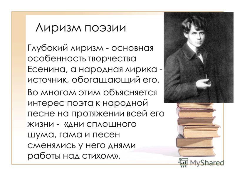 Лиризм поэзии Глубокий лиризм - основная особенность творчества Есенина, а народная лирика - источник, обогащающий его. Во многом этим объясняется интерес поэта к народной песне на протяжении всей его жизни - «дни сплошного шума, гама и песен сменяли
