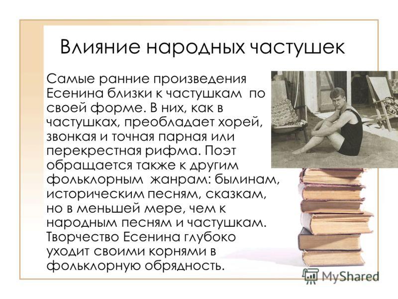 Влияние народных частушек Самые ранние произведения Есенина близки к частушкам по своей форме. В них, как в частушках, преобладает хорей, звонкая и точная парная или перекрестная рифма. Поэт обращается также к другим фольклорным жанрам: былинам, исто