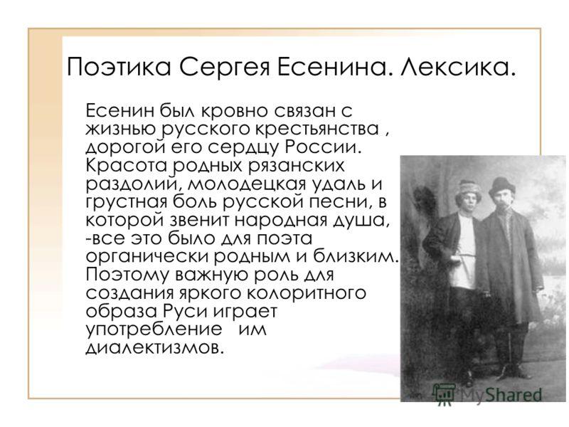Поэтика Сергея Есенина. Лексика. Есенин был кровно связан с жизнью русского крестьянства, дорогой его сердцу России. Красота родных рязанских раздолий, молодецкая удаль и грустная боль русской песни, в которой звенит народная душа, -все это было для