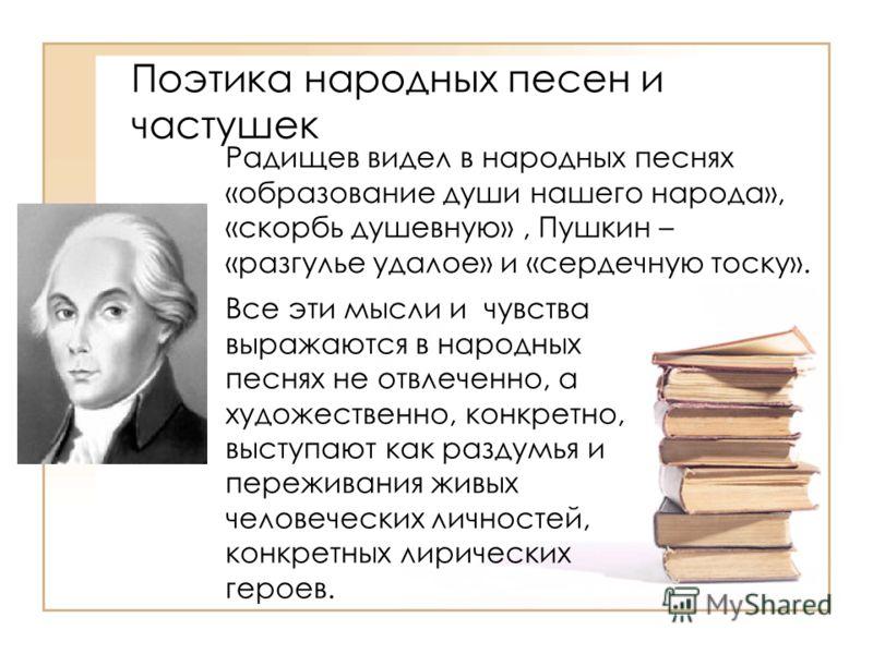 Поэтика народных песен и частушек Радищев видел в народных песнях «образование души нашего народа», «скорбь душевную», Пушкин – «разгулье удалое» и «сердечную тоску». Все эти мысли и чувства выражаются в народных песнях не отвлеченно, а художественно