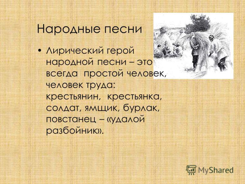 Народные песни Лирический герой народной песни – это всегда простой человек, человек труда: крестьянин, крестьянка, солдат, ямщик, бурлак, повстанец – «удалой разбойник».