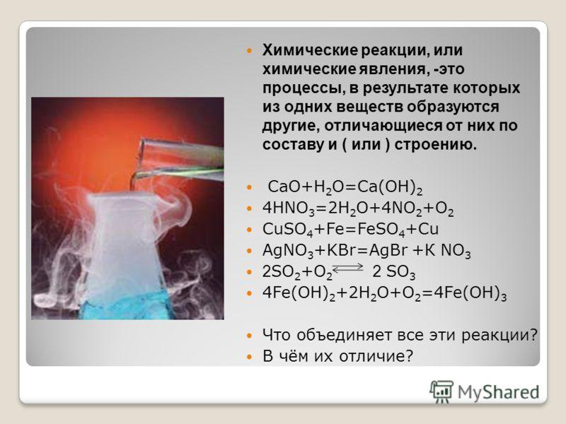 Химические реакции, или химические явления, -это процессы, в результате которых из одних веществ образуются другие, отличающиеся от них по составу и ( или ) строению. CaO+H 2 O=Ca(OH) 2 4HNO 3 =2H 2 O+4NO 2 +O 2 CuSO 4 +Fe=FeSO 4 +Cu AgNO 3 +KBr=AgBr