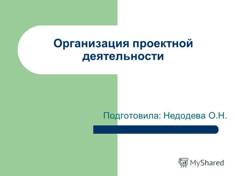 Организация проектной деятельности Подготовила: Недодева О.Н.