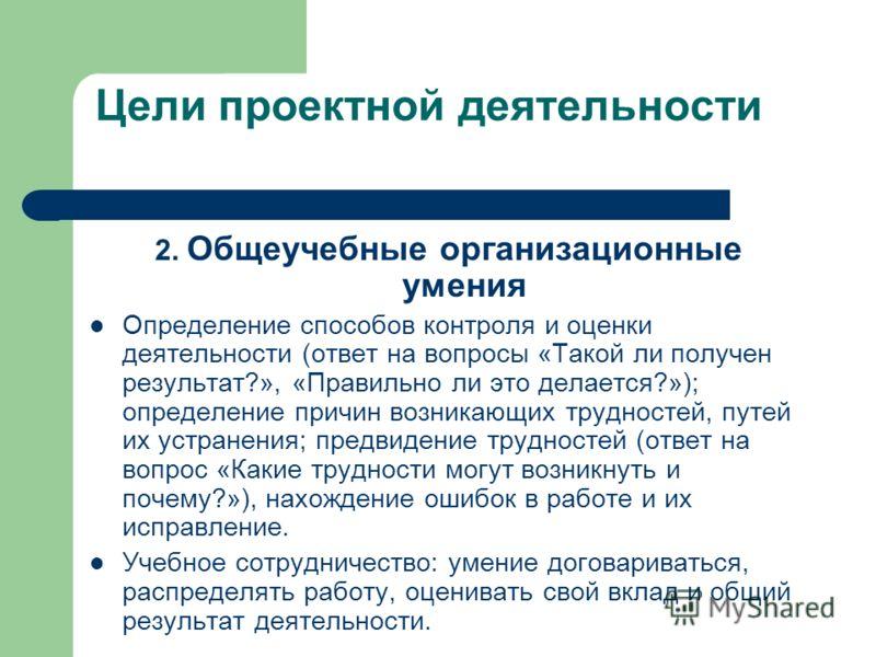Цели проектной деятельности 2. Общеучебные организационные умения Определение способов контроля и оценки деятельности (ответ на вопросы «Такой ли получен результат?», «Правильно ли это делается?»); определение причин возникающих трудностей, путей их