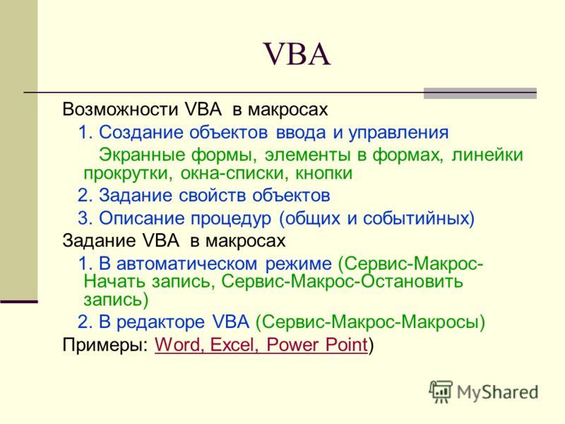 VBA Возможности VBA в макросах 1. Создание объектов ввода и управления Экранные формы, элементы в формах, линейки прокрутки, окна-списки, кнопки 2. Задание свойств объектов 3. Описание процедур (общих и событийных) Задание VBA в макросах 1. В автомат