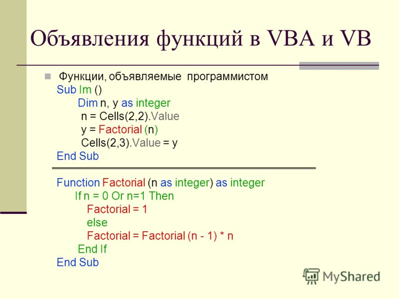 Объявления функций в VBA и VB Функции, объявляемые программистом Sub Im () Dim n, y as integer n = Cells(2,2).Value y = Factorial (n) Cells(2,3).Value = y End Sub Function Factorial (n as integer) as integer If n = 0 Or n=1 Then Factorial = 1 else Fa