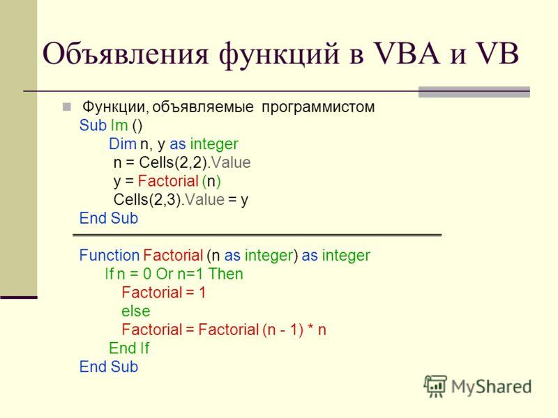 Объявления функций в VBA и VB Функции, объявляемые программистом Sub Im () Dim n, y as integer n = Cells(2,2).Value y = Factorial (n) Cells(2,3).Value = y End Sub Function Factorial (n as integer) as integer If n = 0 Or n=1 Then Factorial = 1 else Fa