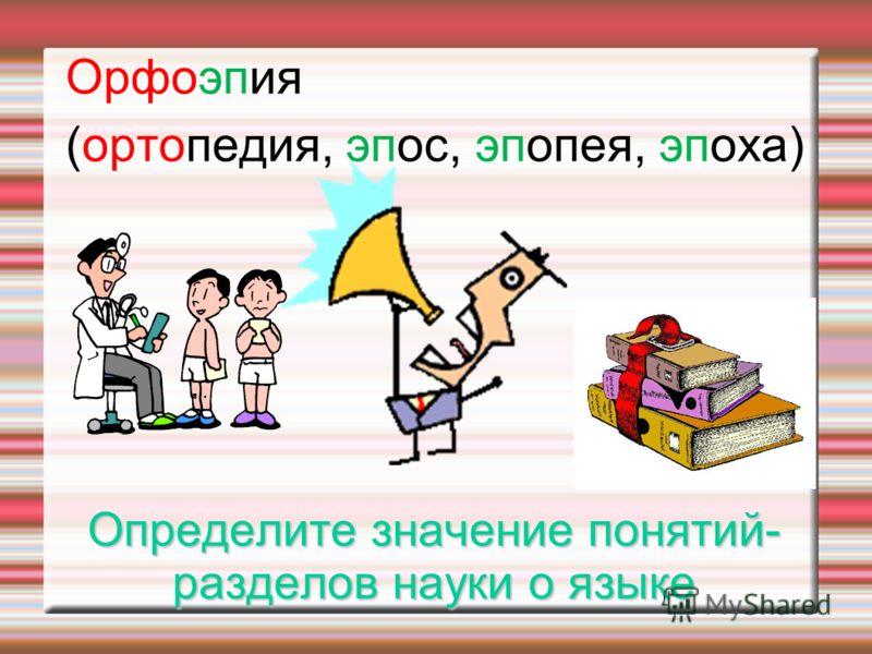 Определите значение понятий- разделов науки о языке Орфоэпия (ортопедия, эпос, эпопея, эпоха)