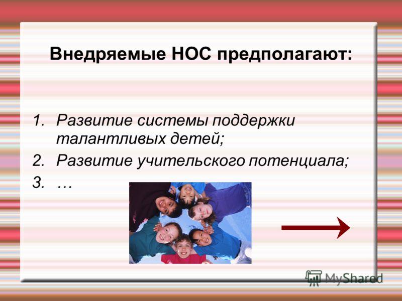 Внедряемые НОС предполагают: 1.Развитие системы поддержки талантливых детей; 2.Развитие учительского потенциала; 3.…
