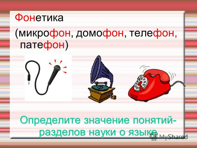 Определите значение понятий- разделов науки о языке Фонетика (микрофон, домофон, телефон, патефон)