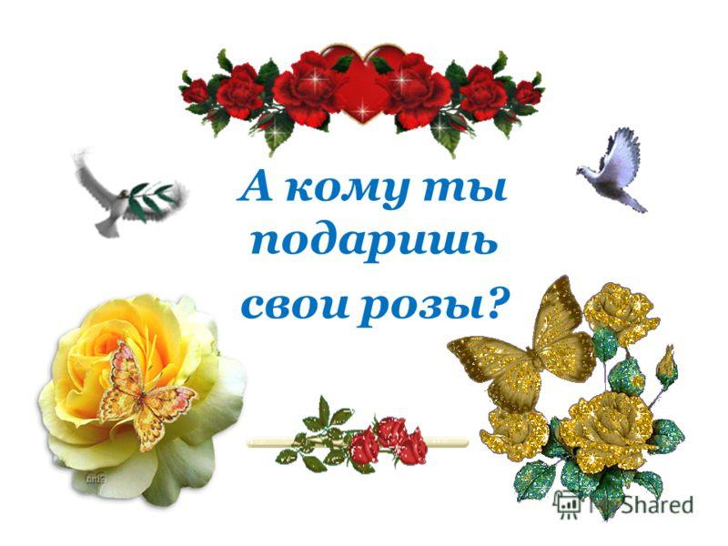 А кому ты подаришь свои розы?