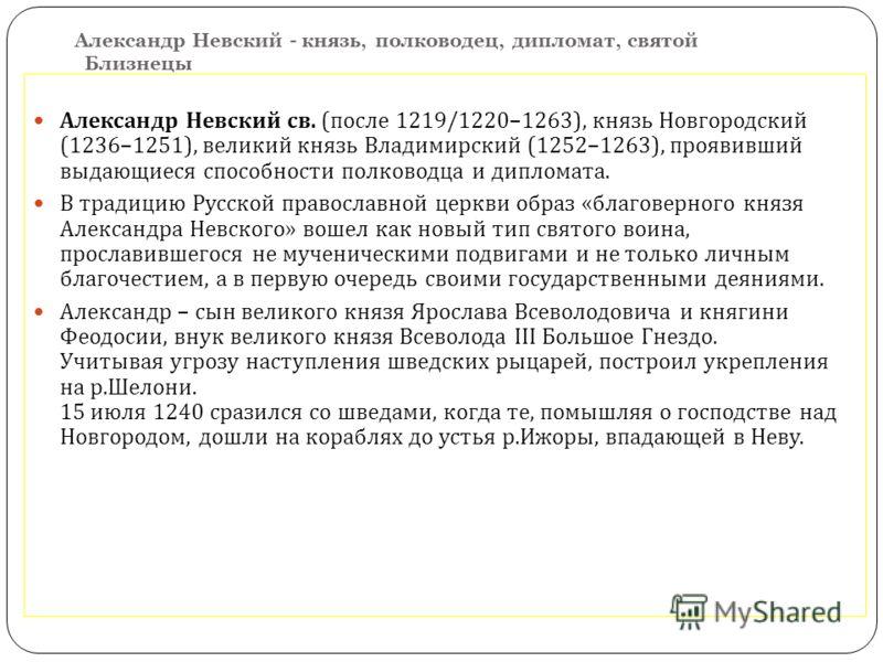 Александр Невский - князь, полководец, дипломат, святой Близнецы Александр Невский св. ( после 1219/1220–1263), князь Новгородский (1236–1251), великий князь Владимирский (1252–1263), проявивший выдающиеся способности полководца и дипломата. В традиц
