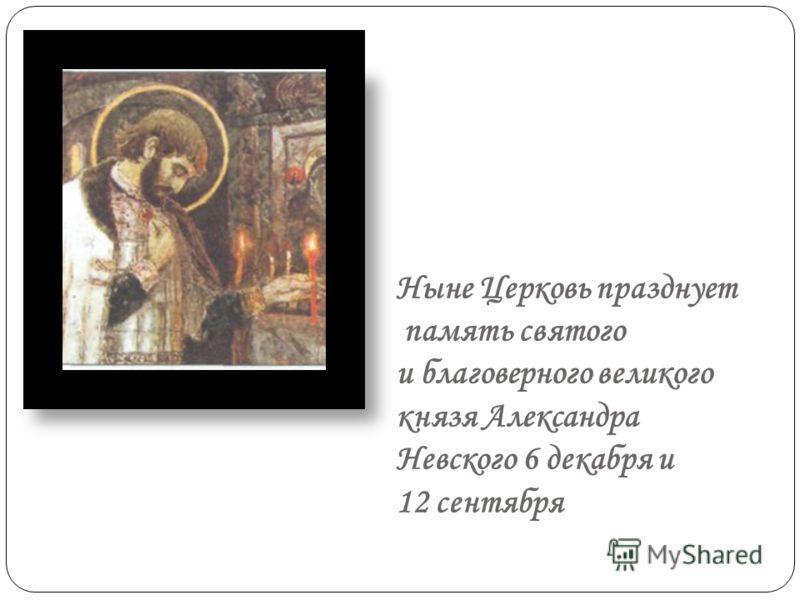 Ныне Церковь празднует память святого и благоверного великого князя Александра Невского 6 декабря и 12 сентября