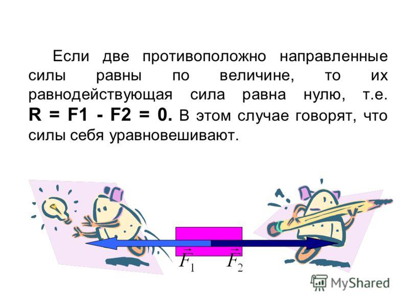 Если две противоположно направленные силы равны по величине, то их равнодействующая сила равна нулю, т.е. R = F1 - F2 = 0. В этом случае говорят, что силы себя уравновешивают.