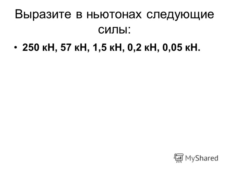 Выразите в ньютонах следующие силы: 250 кН, 57 кН, 1,5 кН, 0,2 кН, 0,05 кН.