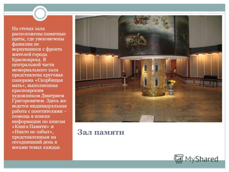 Зал памяти На стенах зала расположены памятные щиты, где увековечены фамилии не вернувшихся с фронта жителей города Красноярска. В центральной части мемориального зала представлена круговая панорама «Скорбящая мать», выполненная красноярским художник