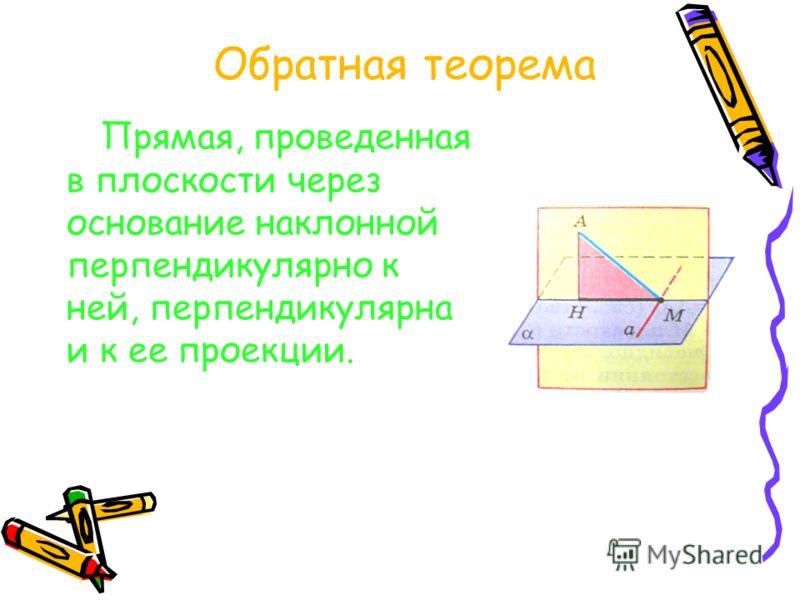 Теорема о трех перпендикулярах Прямая, проведенная к плоскости через основание наклонной перпендикулярно к ее проекции на эту плоскость, перпендикулярна и к самой наклонной. Доказательство :