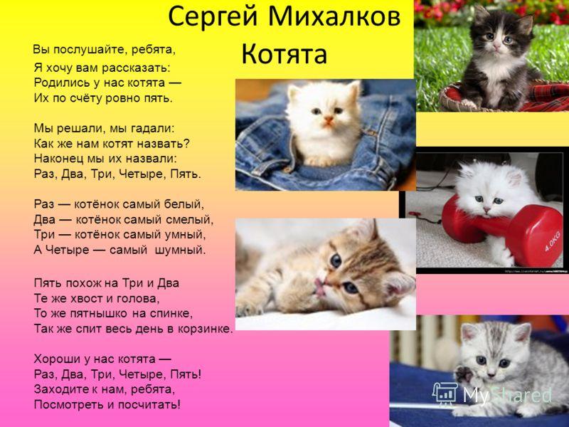Сергей Михалков Котята Вы послушайте, ребята, Я хочу вам рассказать: Родились у нас котята Их по счёту ровно пять. Мы решали, мы гадали: Как же нам котят назвать? Наконец мы их назвали: Раз, Два, Три, Четыре, Пять. Раз котёнок самый белый, Два котёно