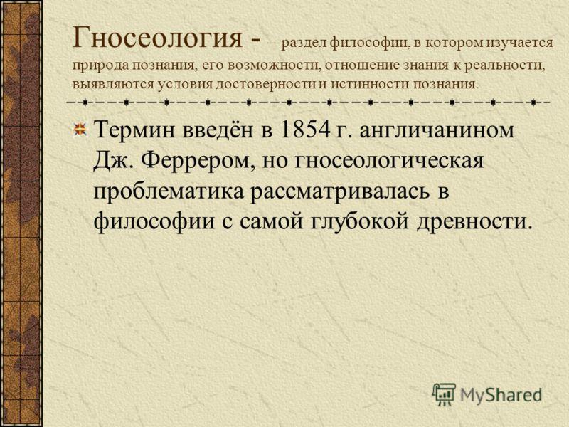 Гносеология - – раздел философии, в котором изучается природа познания, его возможности, отношение знания к реальности, выявляются условия достоверности и истинности познания. Термин введён в 1854 г. англичанином Дж. Феррером, но гносеологическая про