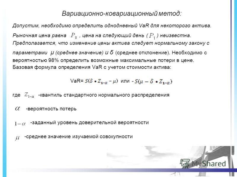 Вариационно-ковариационный метод: Допустим, необходимо определить однодневный VaR для некоторого актива. Рыночная цена равна, цена на следующий день ( ) неизвестна. Предполагается, что изменение цены актива следует нормальному закону с параметрами μ