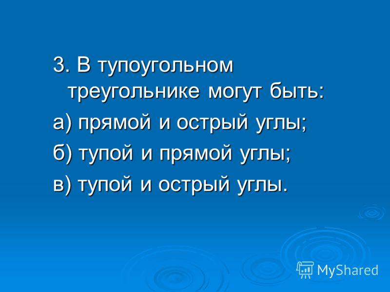 3. В тупоугольном треугольнике могут быть: а) прямой и острый углы; б) тупой и прямой углы; в) тупой и острый углы.