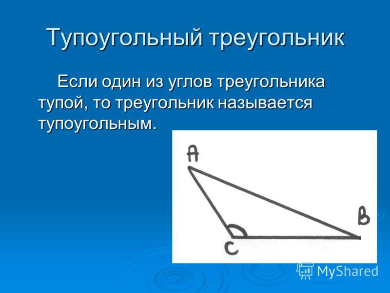 Тупоугольный треугольник Если один из углов треугольника тупой, то треугольник называется тупоугольным. Если один из углов треугольника тупой, то треугольник называется тупоугольным.