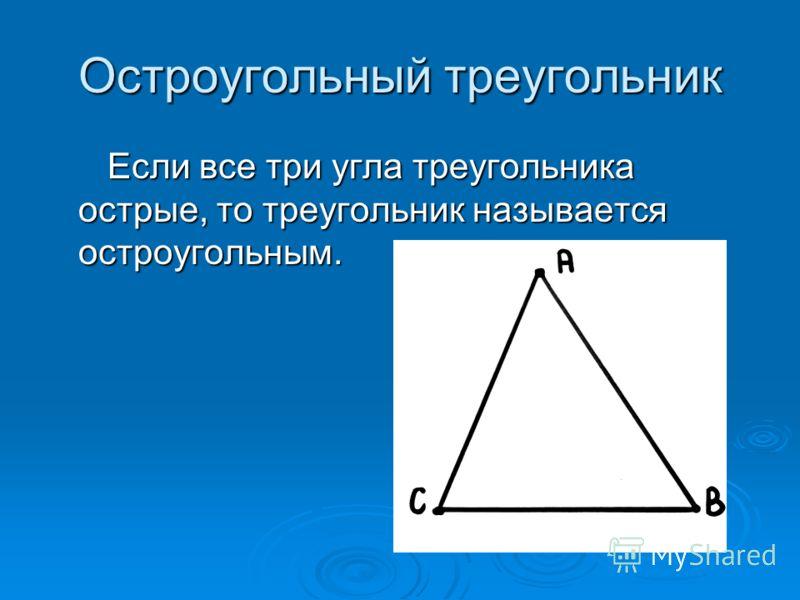 Остроугольный треугольник Если все три угла треугольника острые, то треугольник называется остроугольным. Если все три угла треугольника острые, то треугольник называется остроугольным.