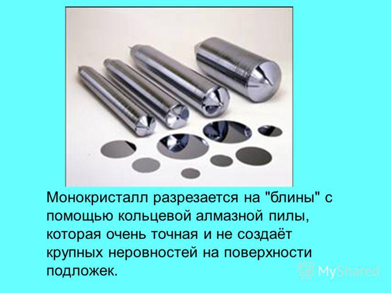 Монокристалл разрезается на блины с помощью кольцевой алмазной пилы, которая очень точная и не создаёт крупных неровностей на поверхности подложек.