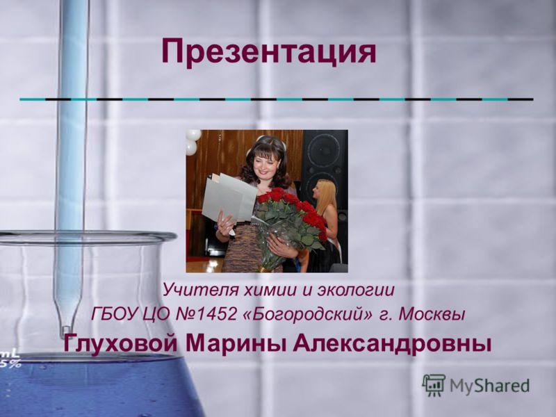 Презентация Учителя химии и экологии ГБОУ ЦО 1452 «Богородский» г. Москвы Глуховой Марины Александровны