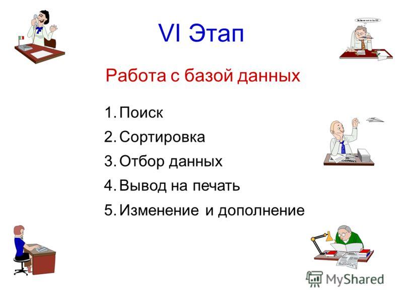 VI Этап Работа с базой данных 1.Поиск 2.Сортировка 3.Отбор данных 4.Вывод на печать 5.Изменение и дополнение
