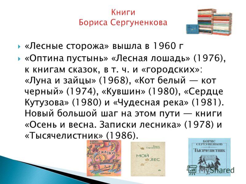 «Лесные сторожа» вышла в 1960 г «Оптина пустынь» «Лесная лошадь» (1976), к книгам сказок, в т. ч. и «городских»: «Луна и зайцы» (1968), «Кот белый кот черный» (1974), «Кувшин» (1980), «Сердце Кутузова» (1980) и «Чудесная река» (1981). Новый большой ш