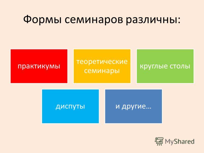 Формы семинаров различны: практикумы теоретические семинары круглые столы диспутыи другие…