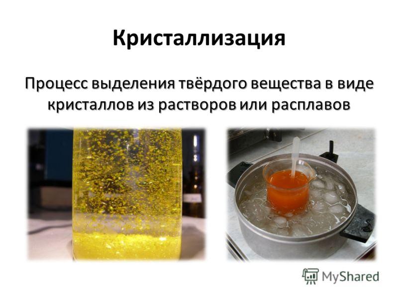 Кристаллизация Процесс выделения твёрдого вещества в виде кристаллов из растворов или расплавов