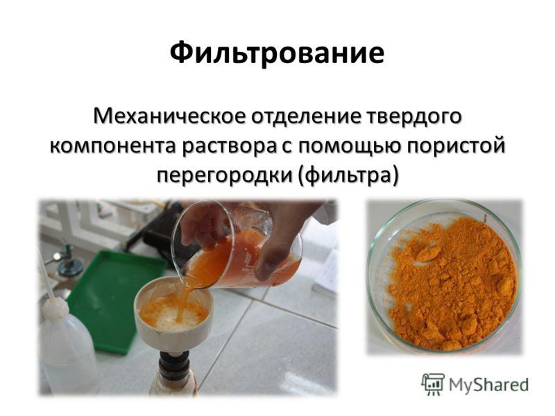 Фильтрование Механическое отделение твердого компонента раствора с помощью пористой перегородки (фильтра)
