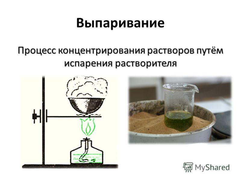 Выпаривание Процесс концентрирования растворов путём испарения растворителя