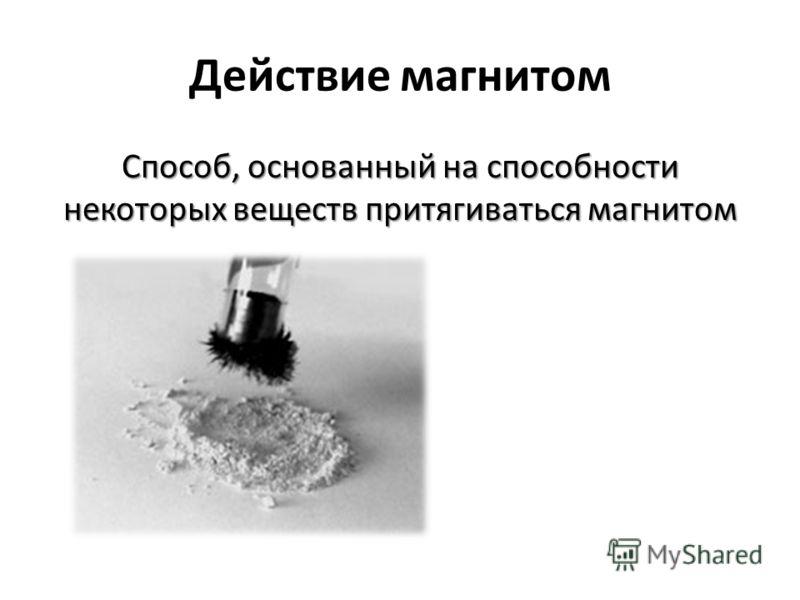 Действие магнитом Способ, основанный на способности некоторых веществ притягиваться магнитом