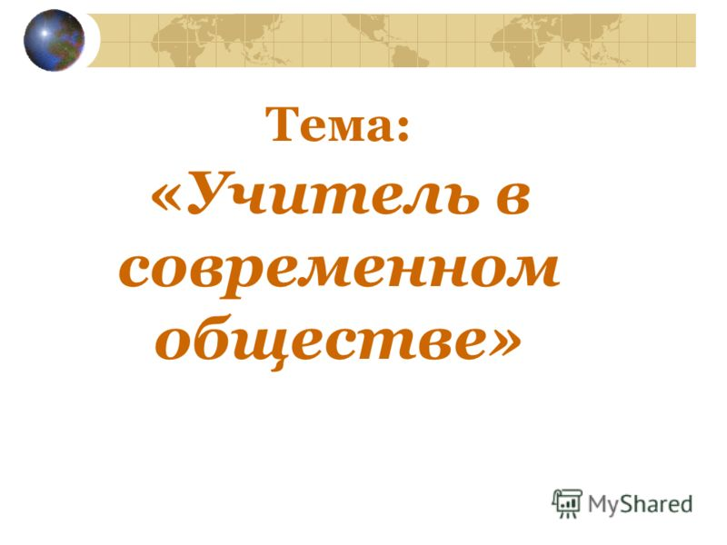 Тема: «Учитель в современном обществе»