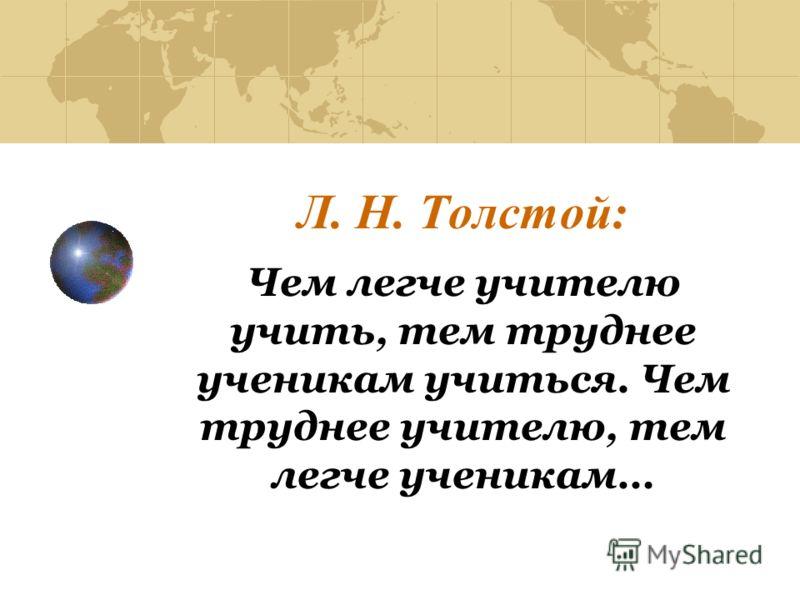 Л. Н. Толстой: Чем легче учителю учить, тем труднее ученикам учиться. Чем труднее учителю, тем легче ученикам…