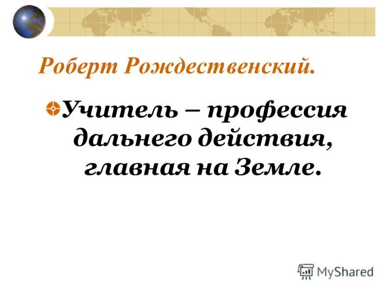 Роберт Рождественский. Учитель – профессия дальнего действия, главная на Земле.