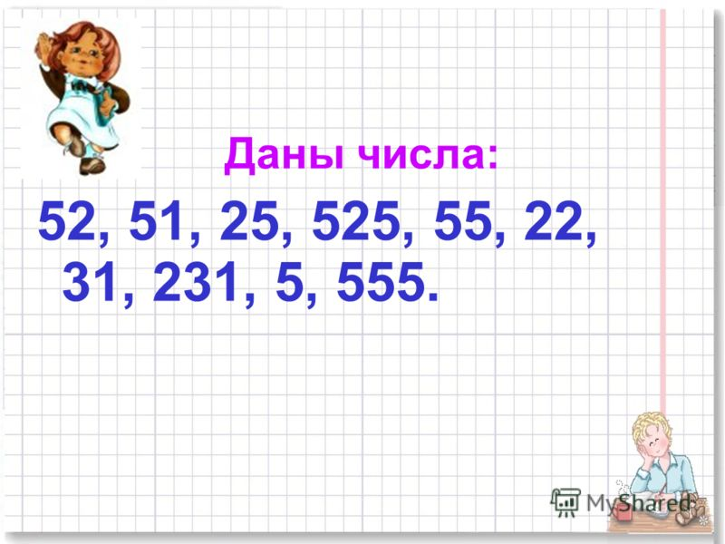Даны числа: 52, 51, 25, 525, 55, 22, 31, 231, 5, 555.