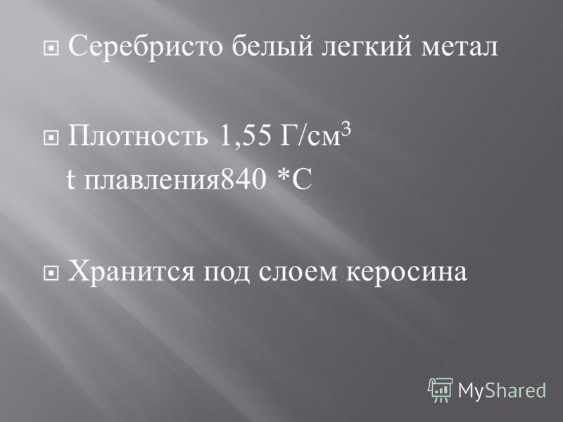 Серебристо белый легкий метал Плотность 1,55 Г / см 3 t плавления 840 * С Хранится под слоем керосина